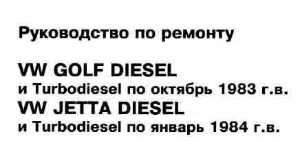 Руководство по ремонту VW GOLF DIESEL и Turbodiesel по октябрь 1983 г.в. WV JETTA DIESEL и Turbodiesel по январь 1984 г.в.